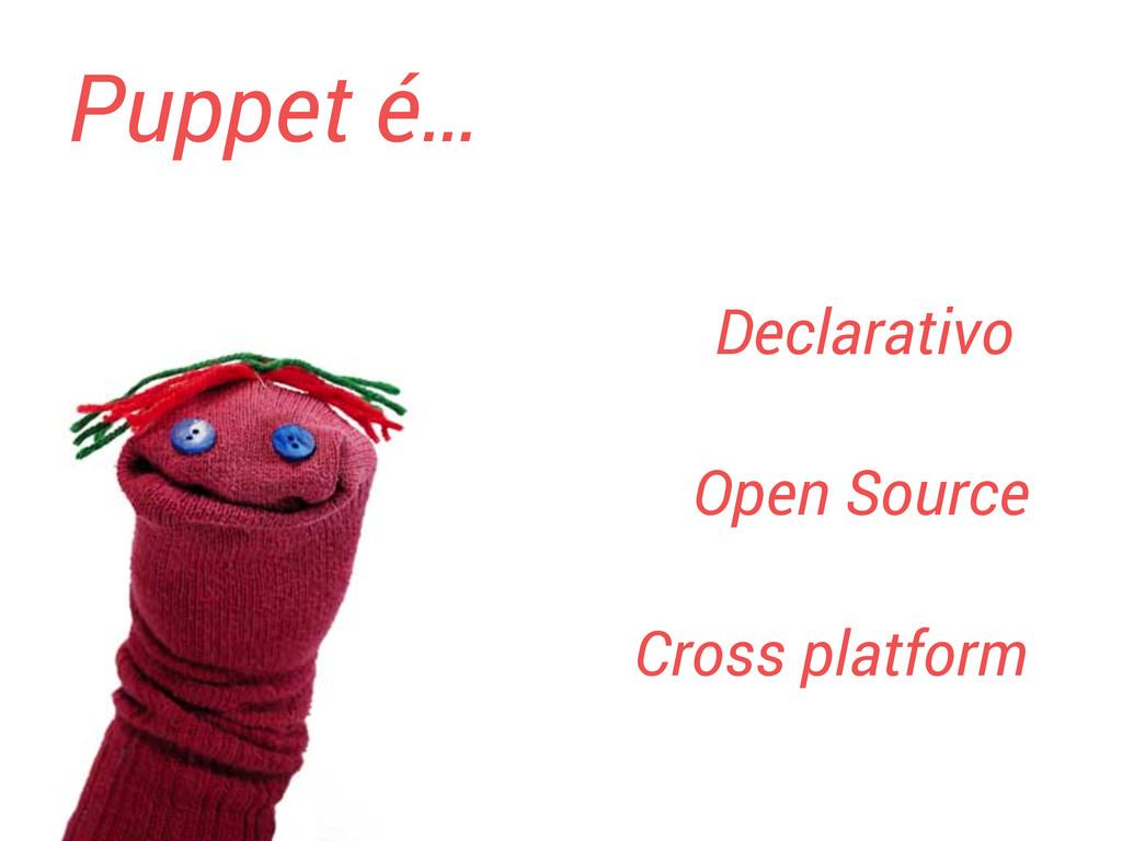 Puppet é… Declarativo Open Source Cross platform
