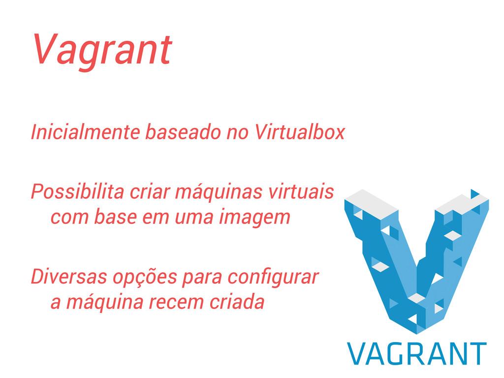 Vagrant Possibilita criar máquinas virtuais com...