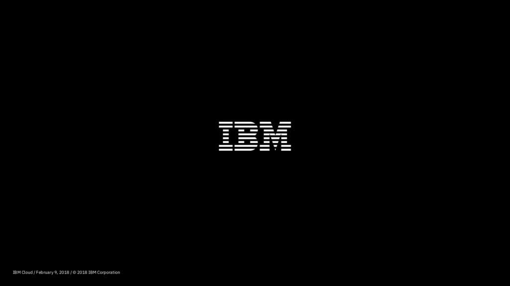 IBM Cloud / February 9, 2018 / © 2018 IBM Corpo...