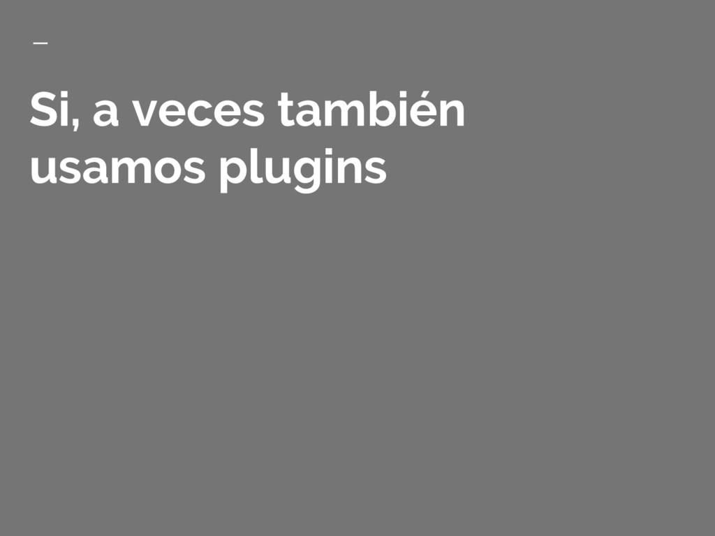 Si, a veces también usamos plugins