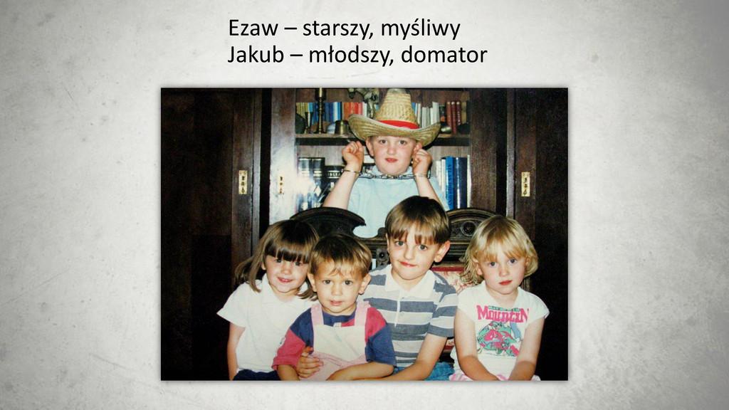 Ezaw – starszy, myśliwy Jakub – młodszy, domator