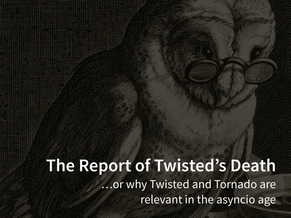 The Report of Twisted's Death …or why Twisted a...
