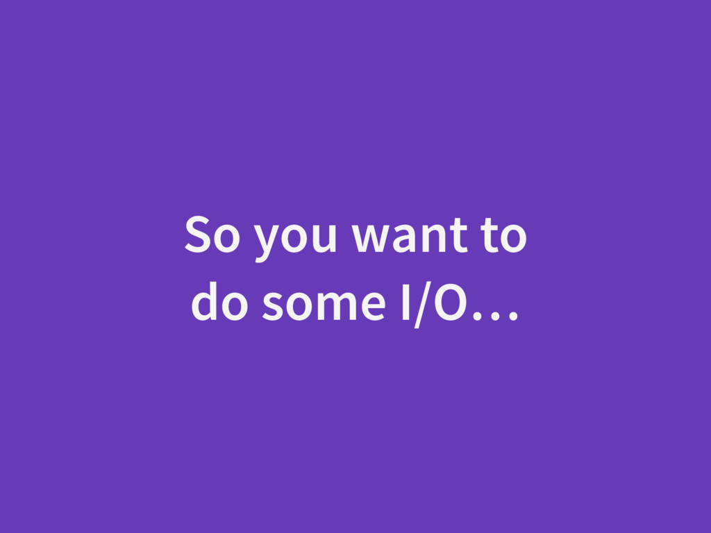 So you want to do some I/O…