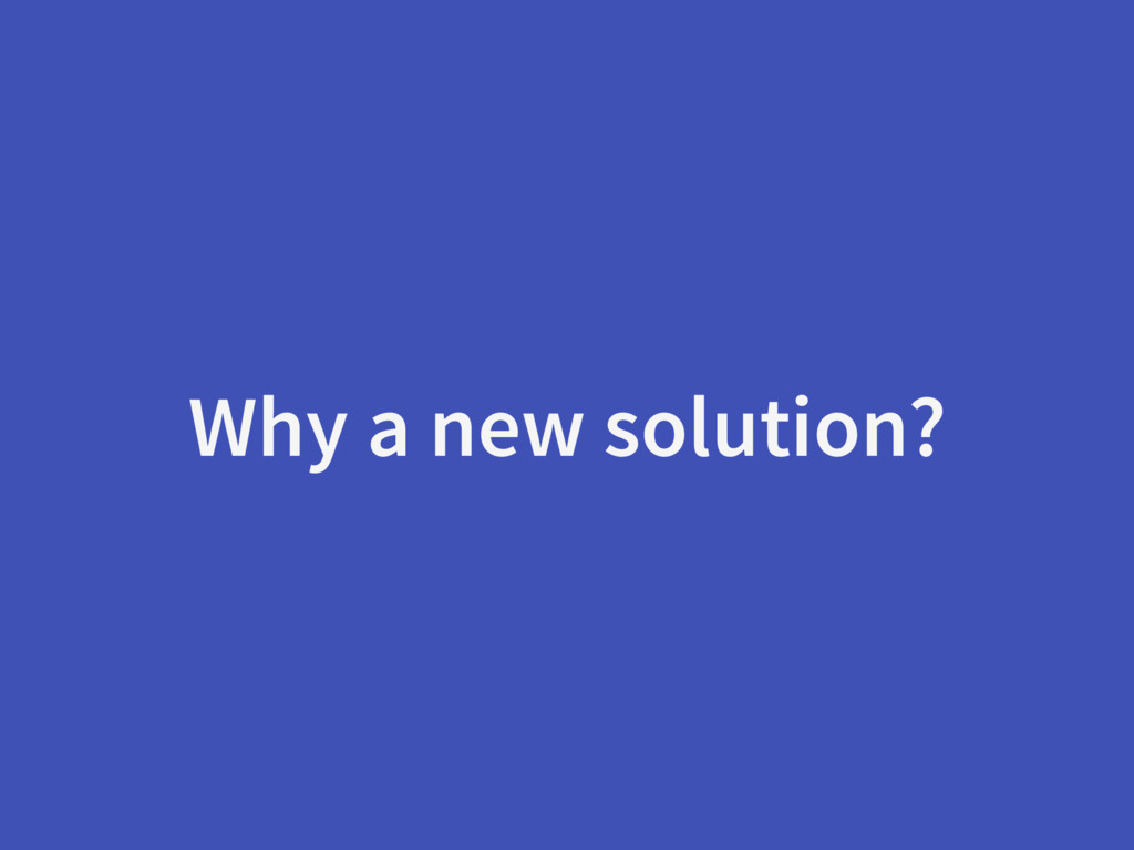 Why a new solution?