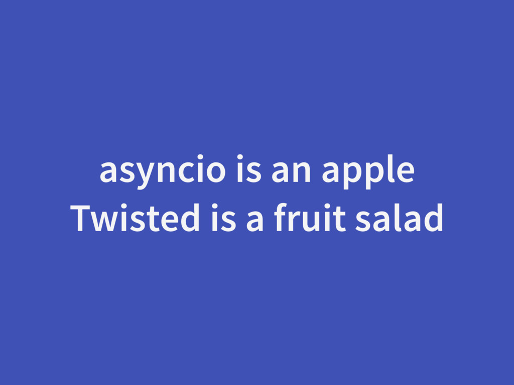 asyncio is an apple Twisted is a fruit salad