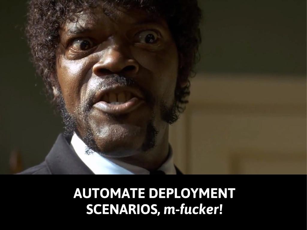AUTOMATE DEPLOYMENT SCENARIOS, m-fucker!