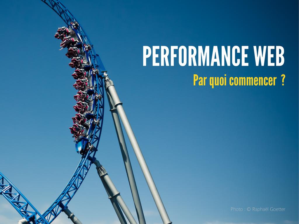 PERFORMANCE WEB Par quoi commencer ? Photo : © ...