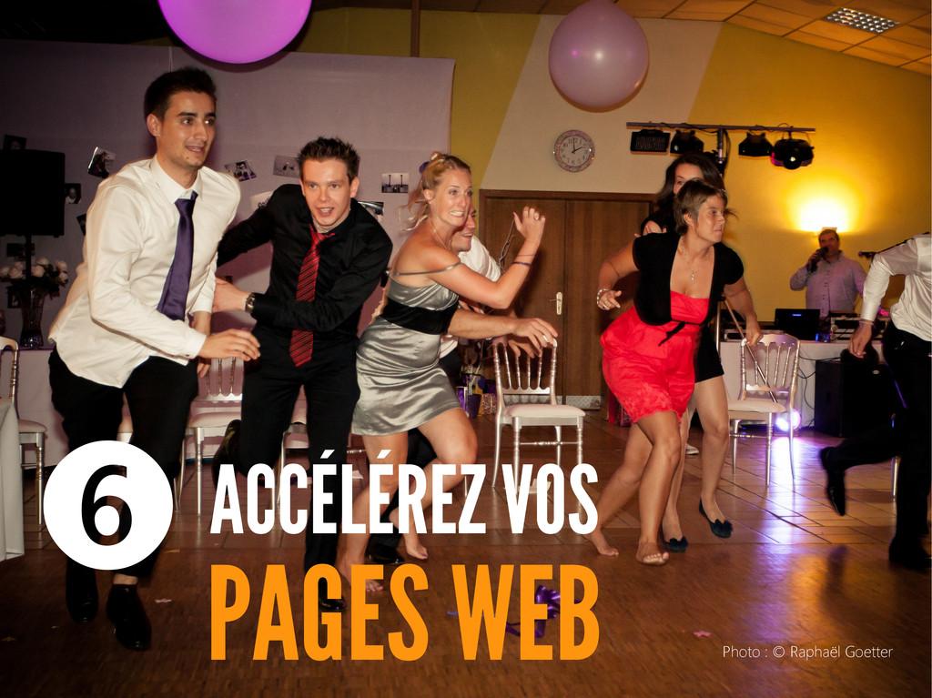 ACCÉLÉREZ VOS PAGES WEB ❻ Photo : © Raphaël Goe...