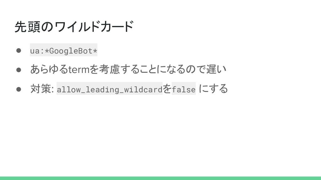 先頭のワイルドカード ● ua:*GoogleBot* ● あらゆる を考慮することになるので...