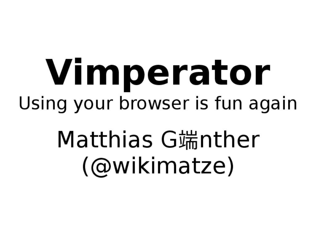 Vimperator Using your browser is fun again Matt...
