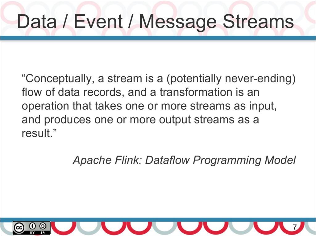"""Data / Event / Message Streams 7 """"Conceptually,..."""