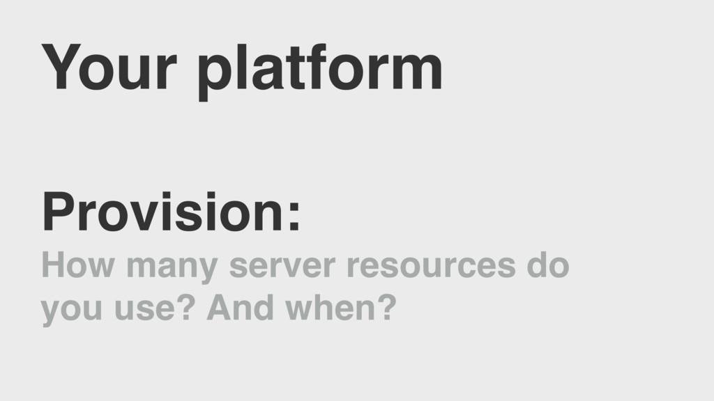 Your platform Provision: How many server resour...