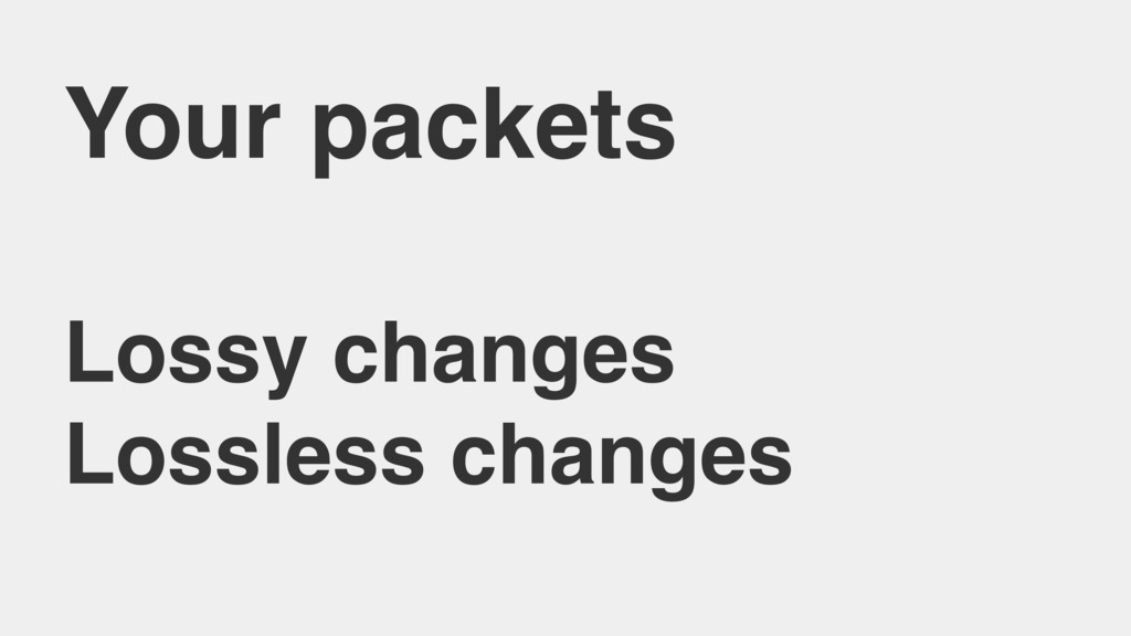 Your packets Lossy changes Lossless changes
