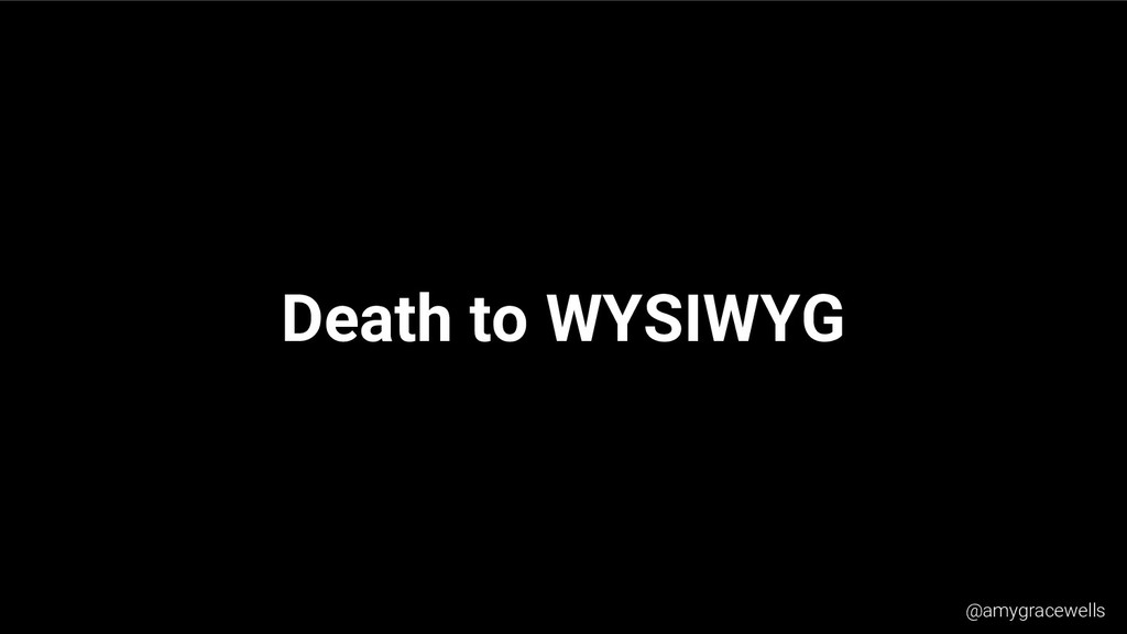 Death to WYSIWYG @amygracewells