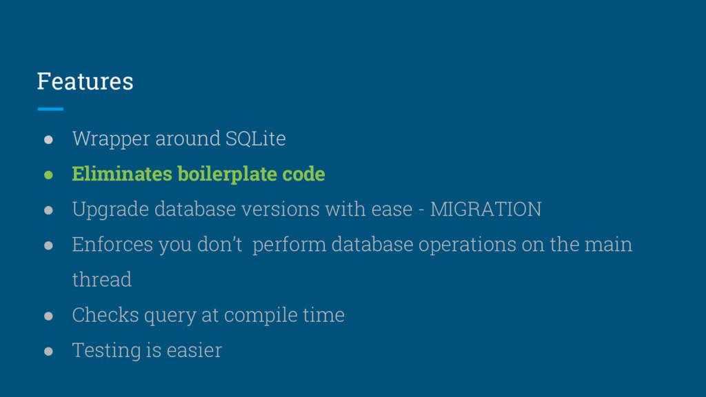 Features ● Wrapper around SQLite ● Eliminates b...