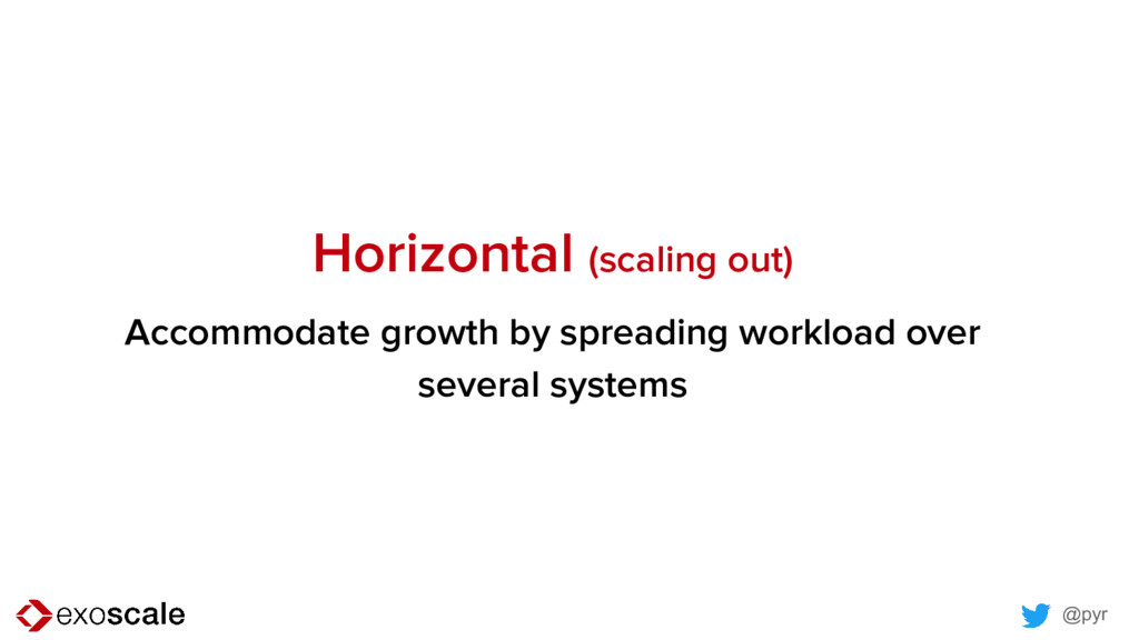 @pyr Horizontal (scaling out) Accommodate growt...