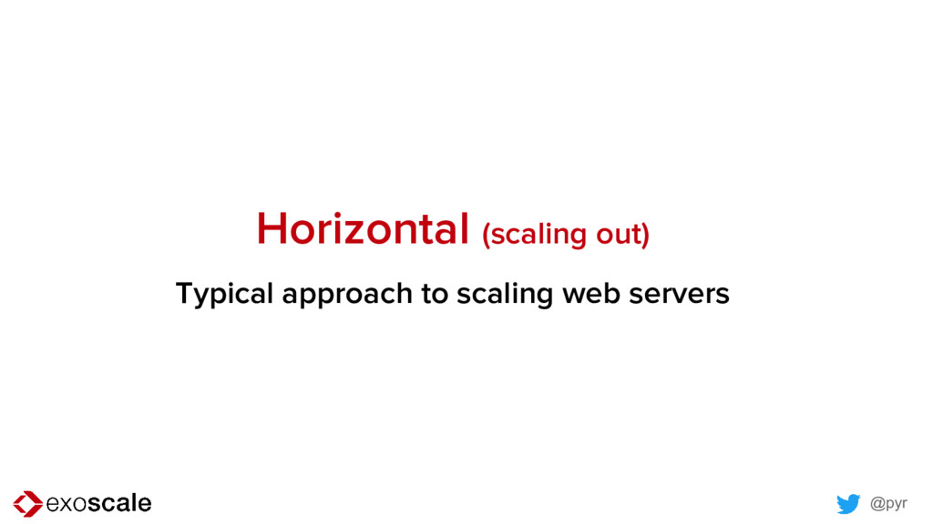 @pyr Horizontal (scaling out) Typical approach ...