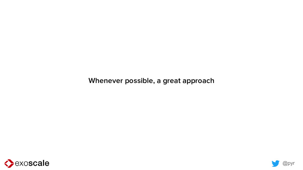 @pyr Whenever possible, a great approach