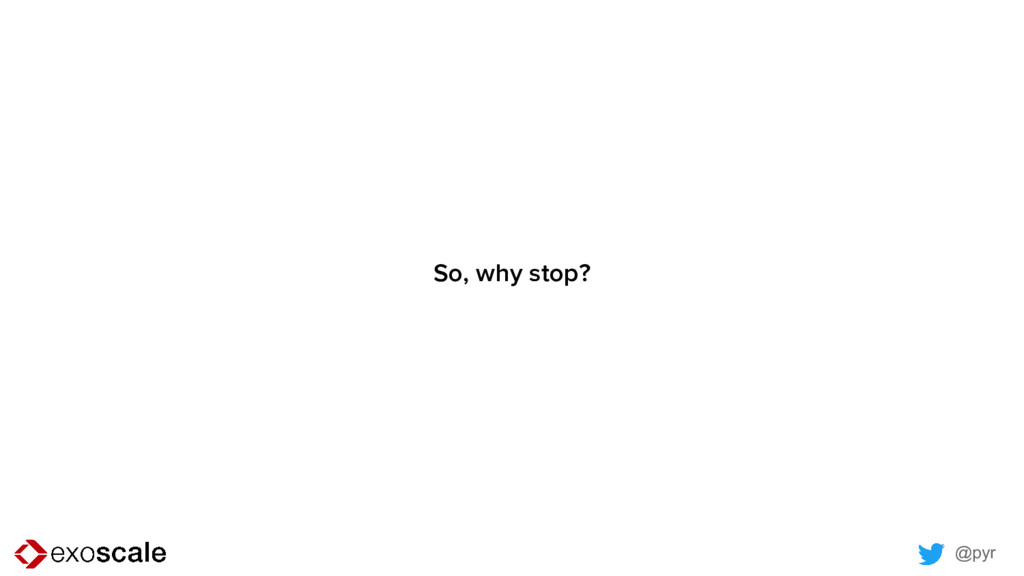 @pyr So, why stop?