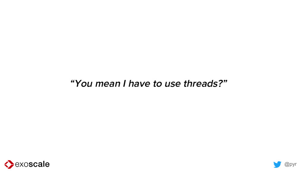 """@pyr """"You mean I have to use threads?"""""""