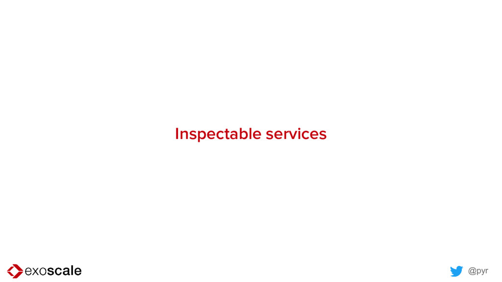@pyr Inspectable services