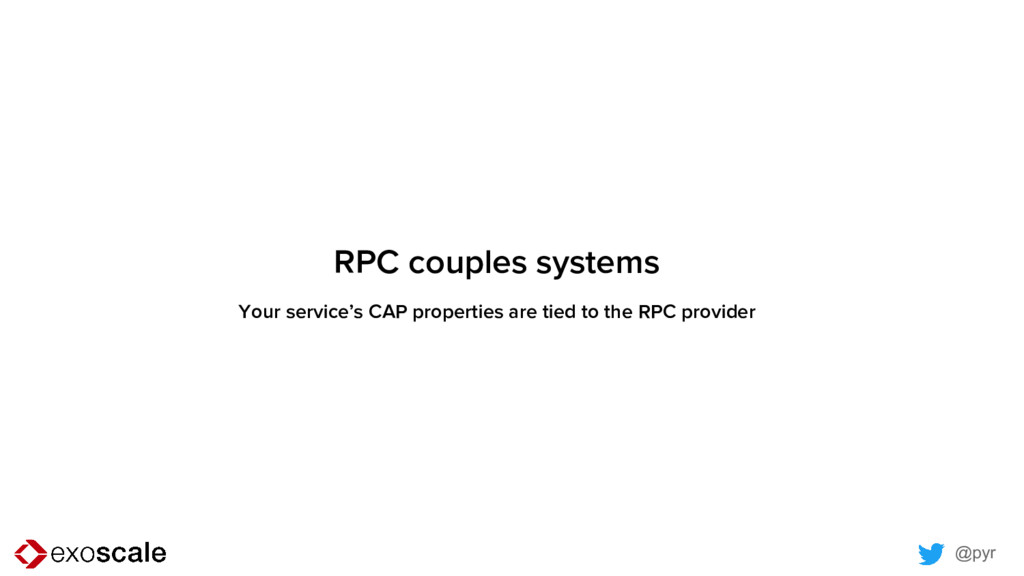 @pyr RPC couples systems Your service's CAP pro...