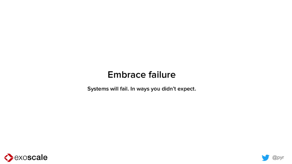 @pyr Embrace failure Systems will fail. In ways...