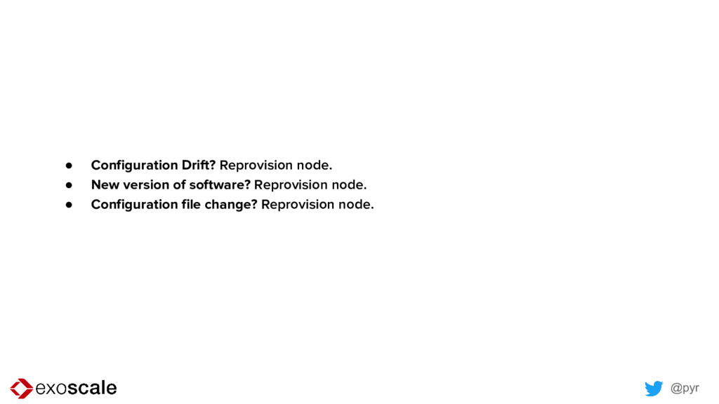 @pyr ● Configuration Drift? Reprovision node. ●...