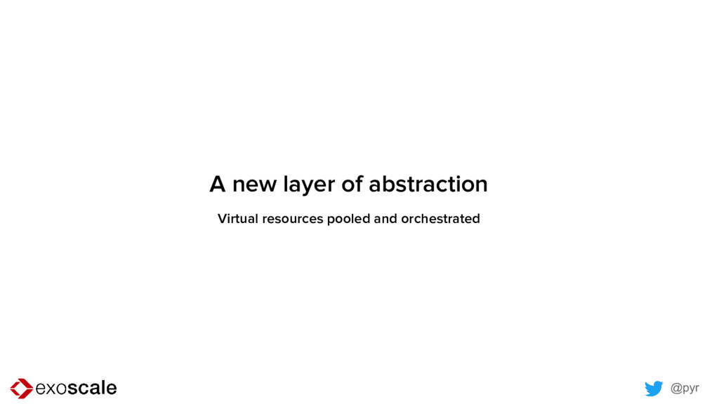 @pyr A new layer of abstraction Virtual resourc...