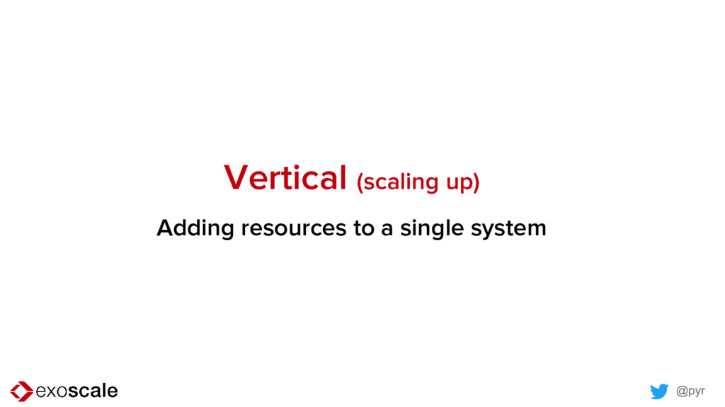 @pyr Vertical (scaling up) Adding resources to ...