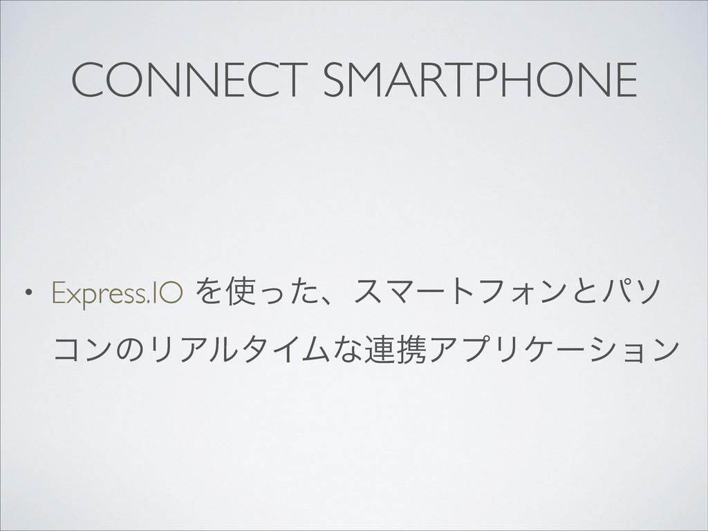CONNECT SMARTPHONE • Express.IO ΛͬͨɺεϚʔτϑΥϯͱύι...