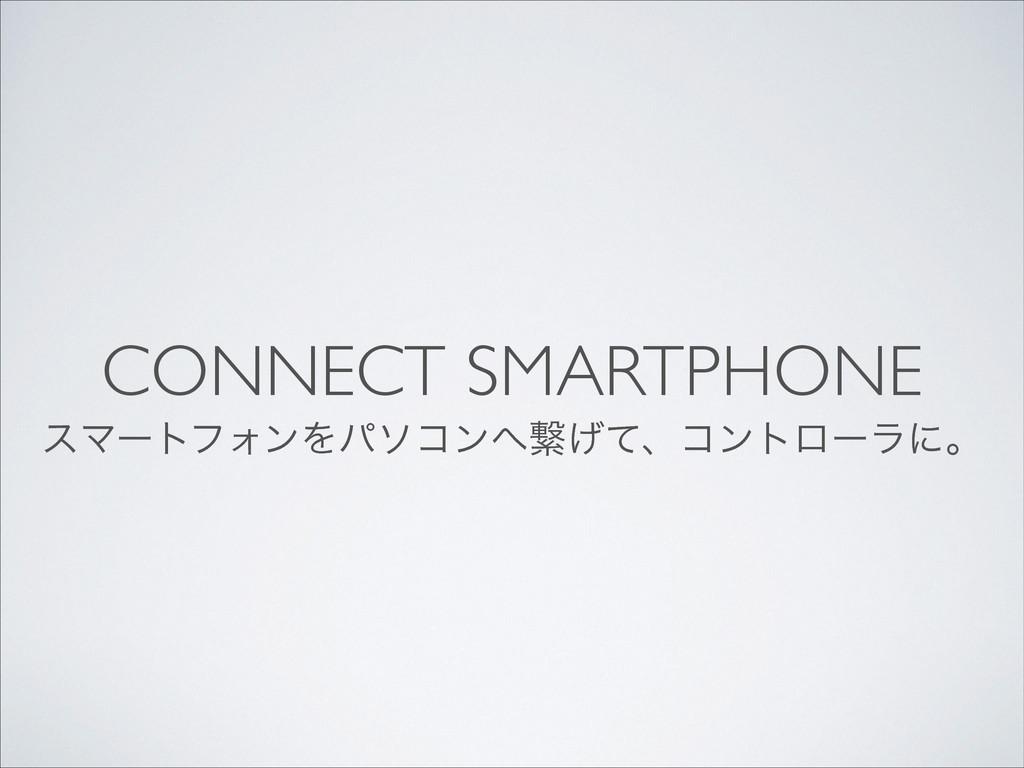 CONNECT SMARTPHONE εϚʔτϑΥϯΛύιίϯܨ͛ͯɺίϯτϩʔϥʹɻ