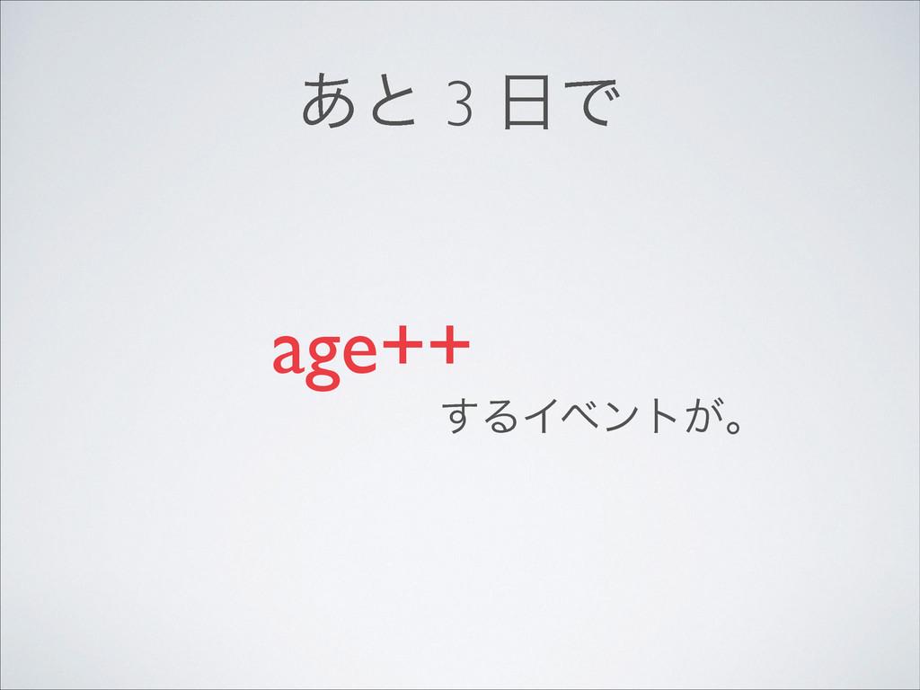 ͋ͱ 3 Ͱ age++ ͢ΔΠϕϯτ͕ɻ