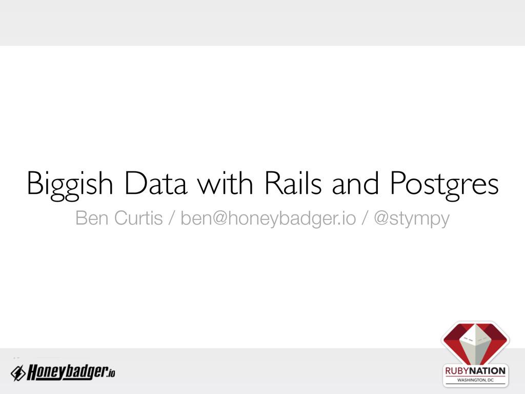 Biggish Data with Rails and Postgres Ben Curtis...