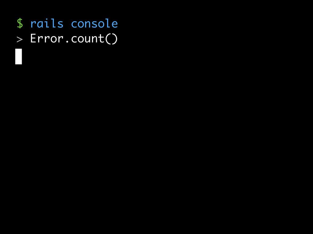 $ rails console > Error.count()