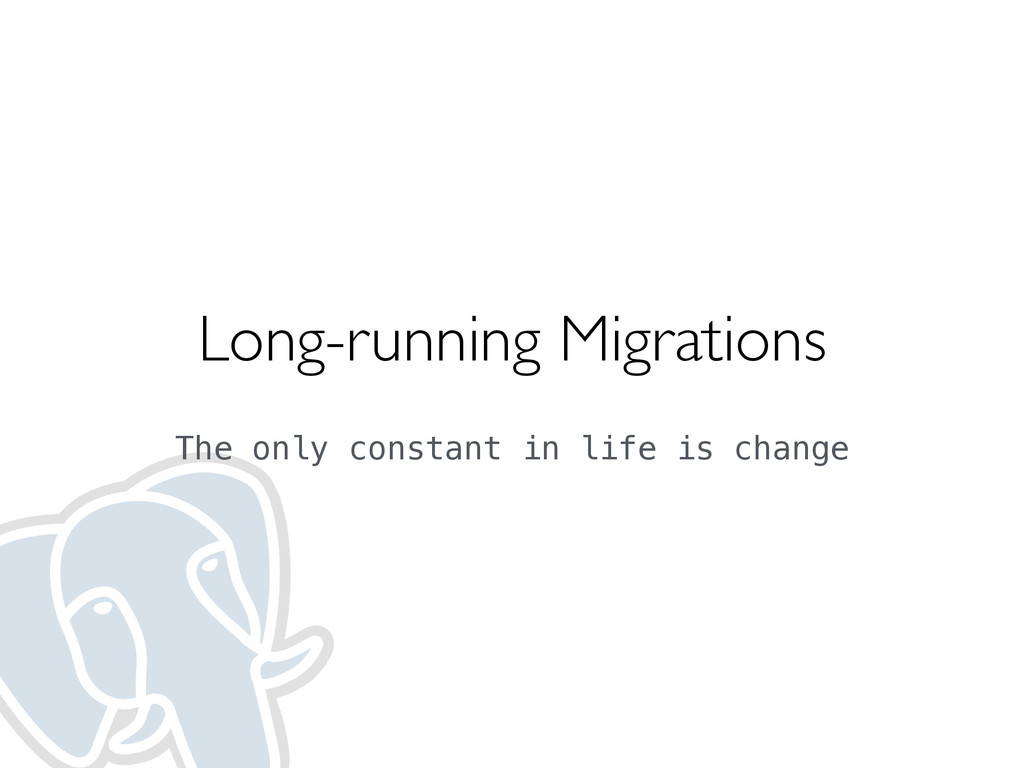 Long-running Migrations  The only constant in...