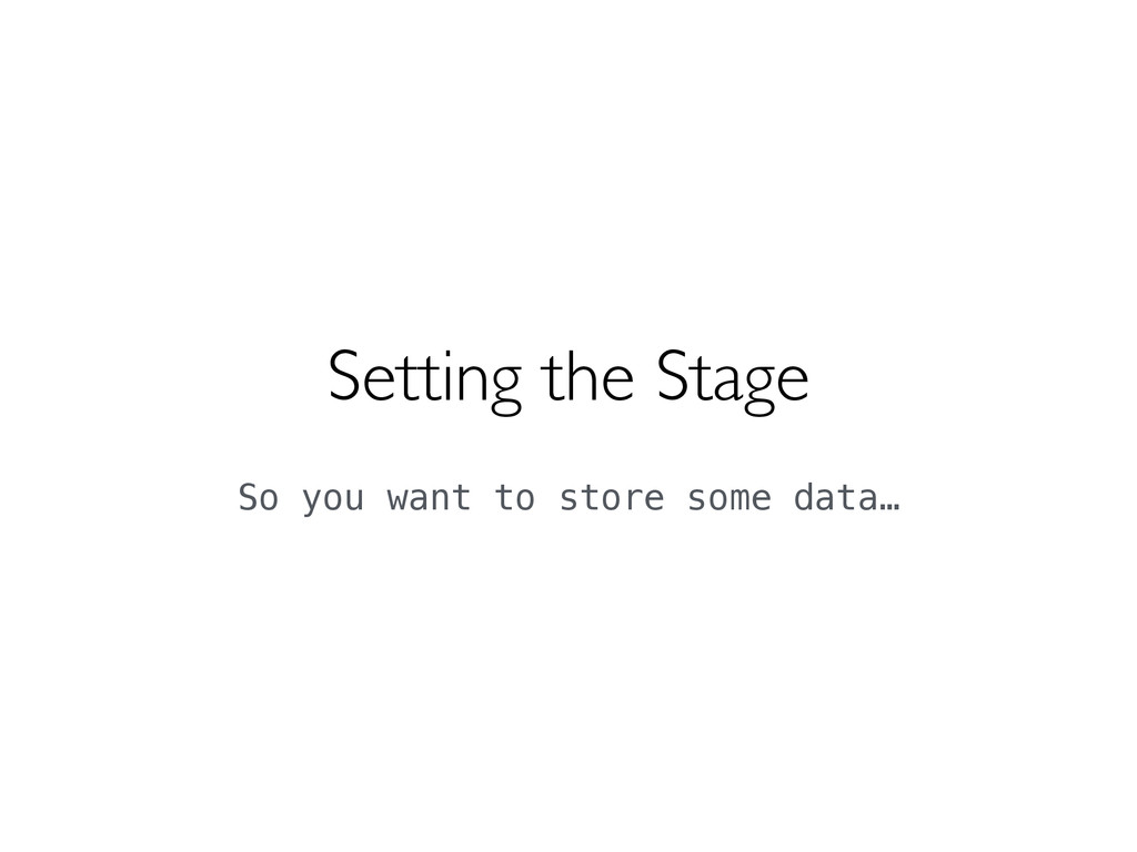 Setting the Stage  So you want to store some ...