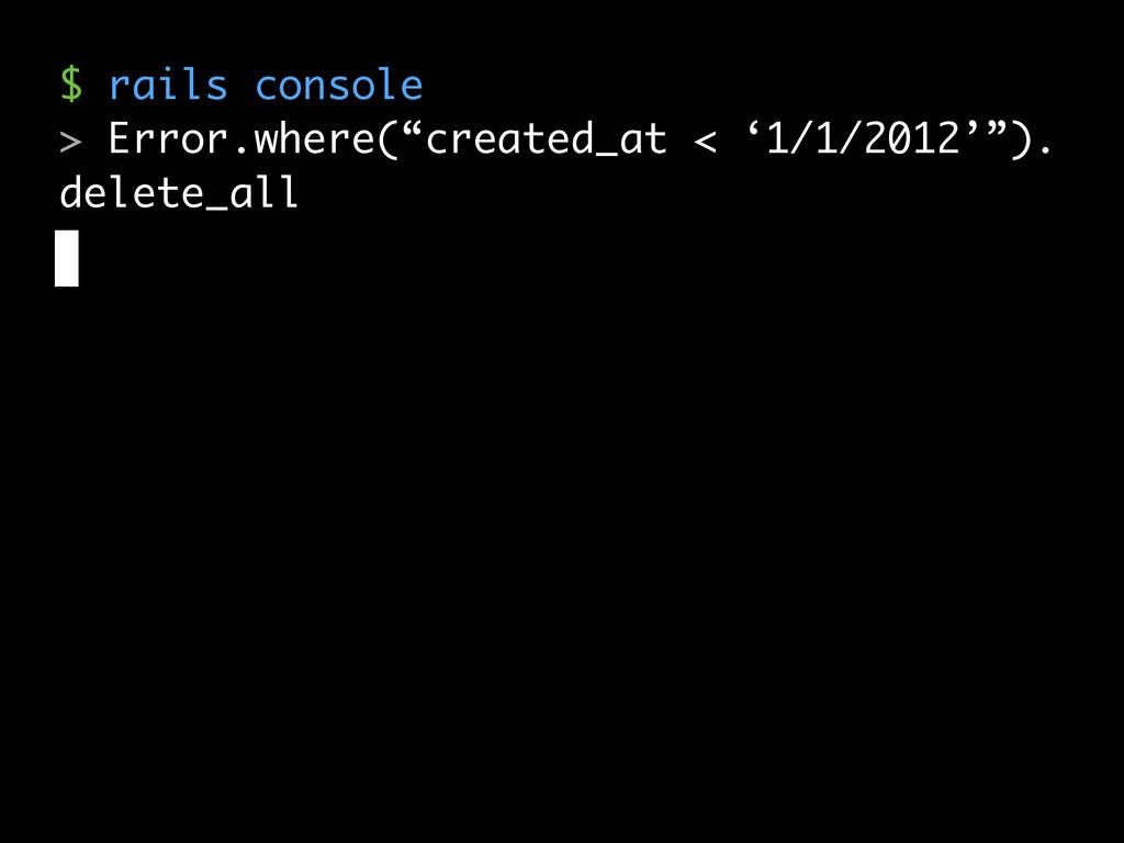 "$ rails console > Error.where(""created_at < '1/..."