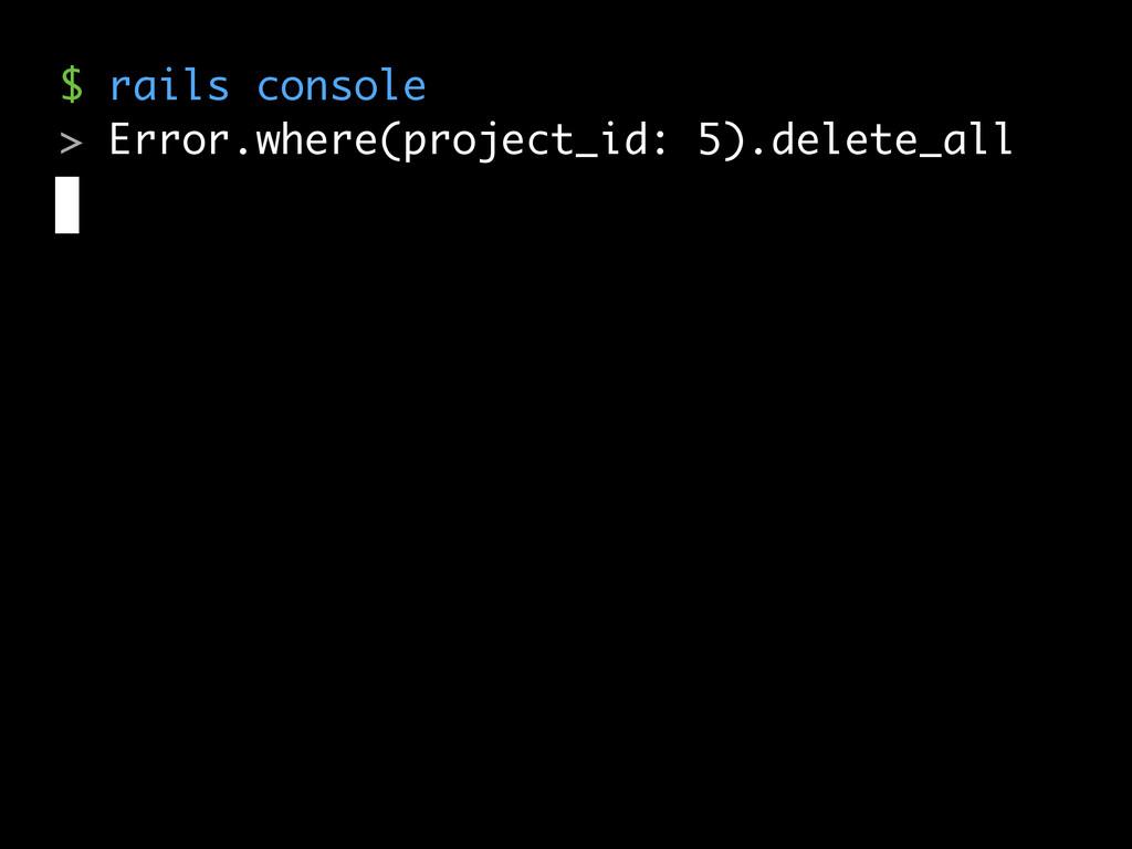 $ rails console > Error.where(project_id: 5).de...