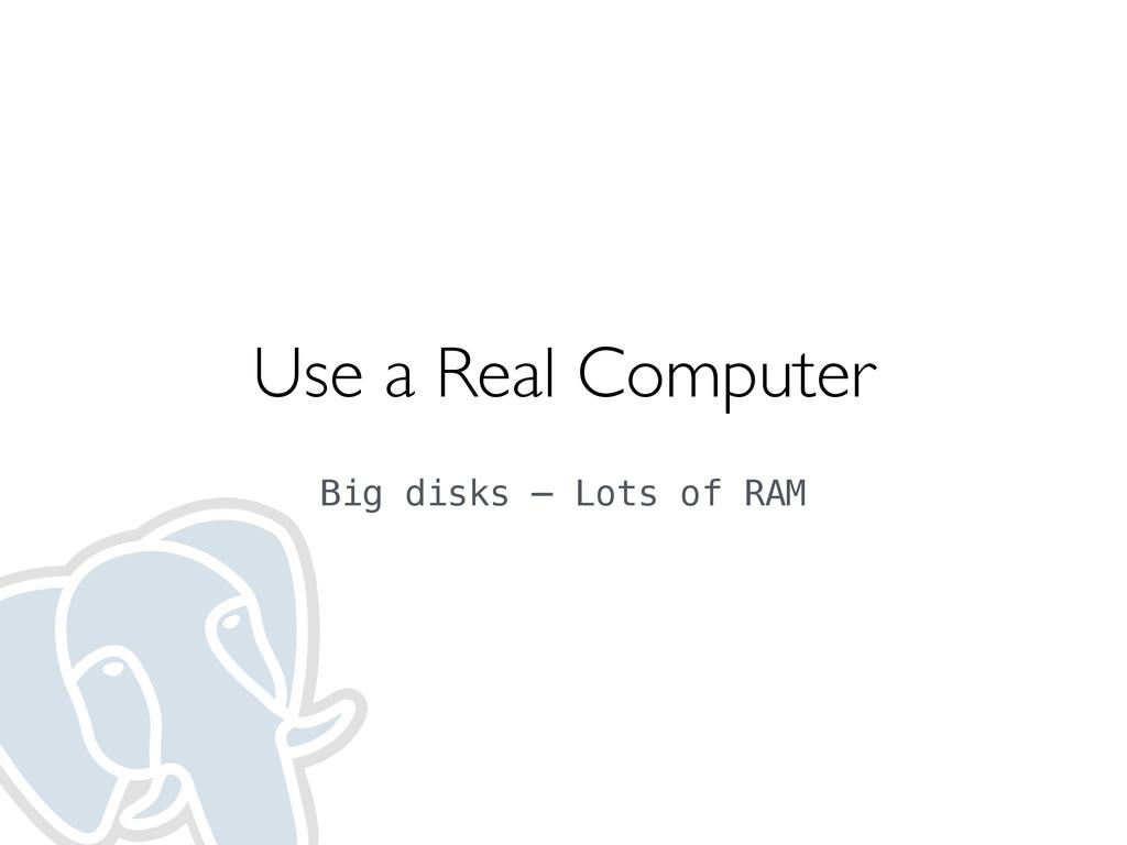 Use a Real Computer  Big disks — Lots of RAM