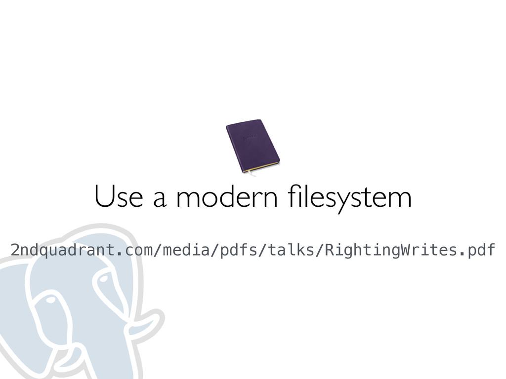 Use a modern filesystem  2ndquadrant.com/media...