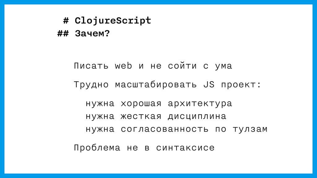 # ClojureScript ## Зачем? Писать web и не сойти...