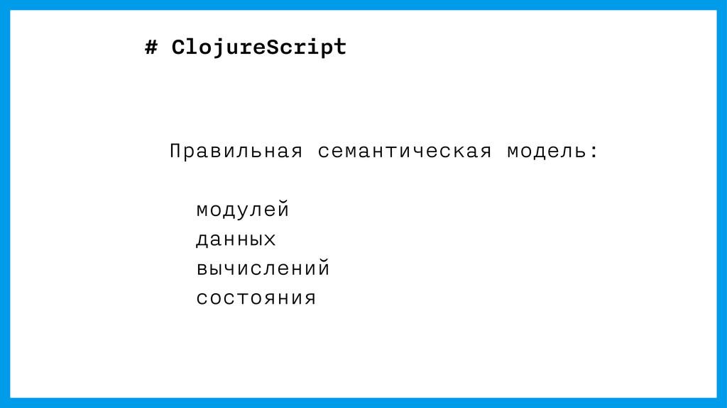 # ClojureScript Правильная семантическая модель...