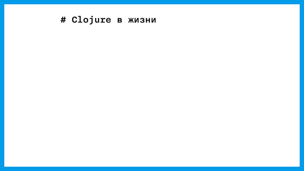 # Clojure в жизни