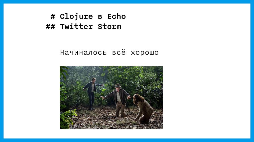 # Clojure в Echo ## Twitter Storm Начиналось вс...