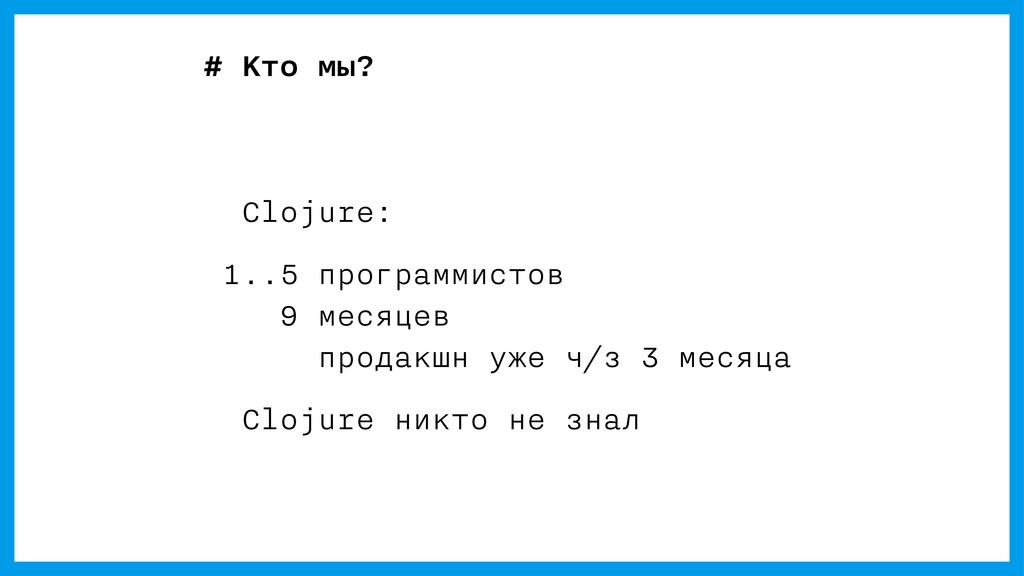 # Кто мы? Clojure: 1..5 программистов 9 месяцев...