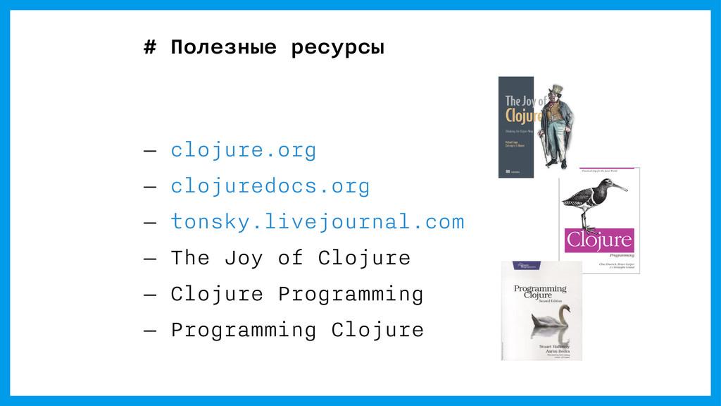 — clojure.org — clojuredocs.org — tonsky.livejo...