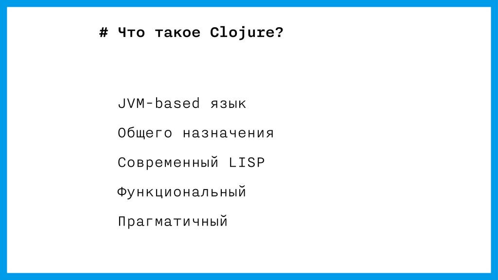 # Что такое Clojure? JVM-based язык Общего назн...