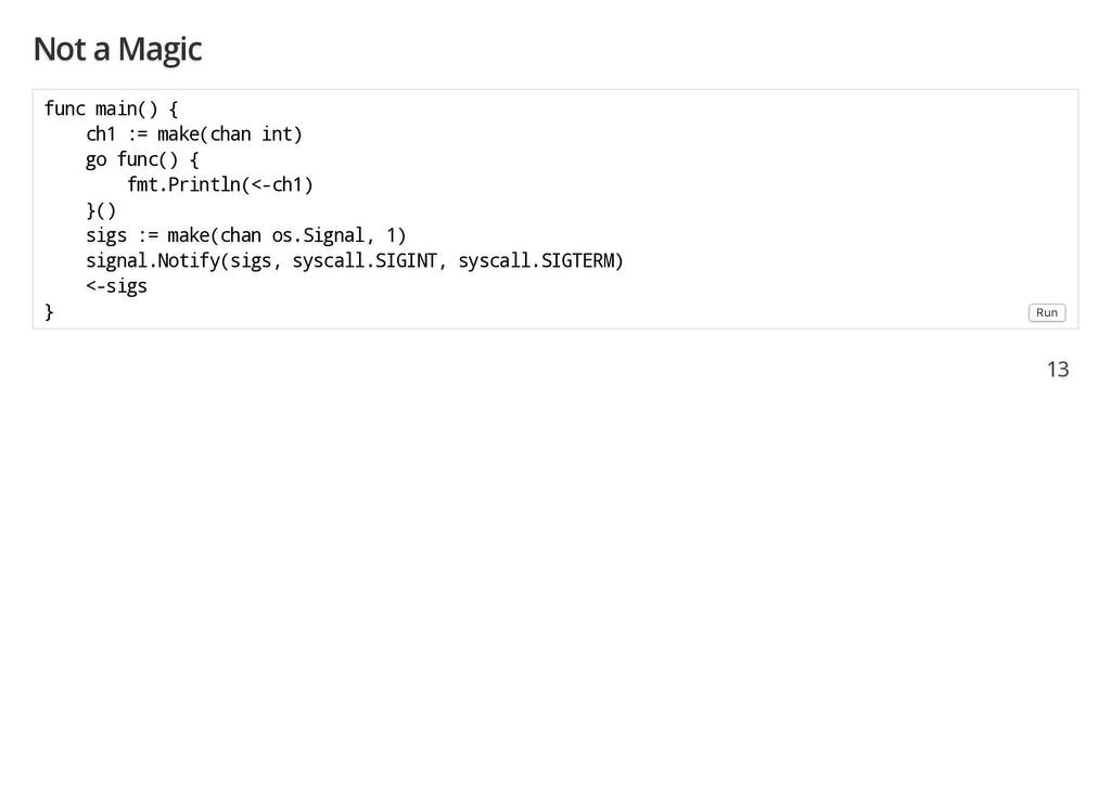 Not a Magic func main() { ch1 := make(chan int)...