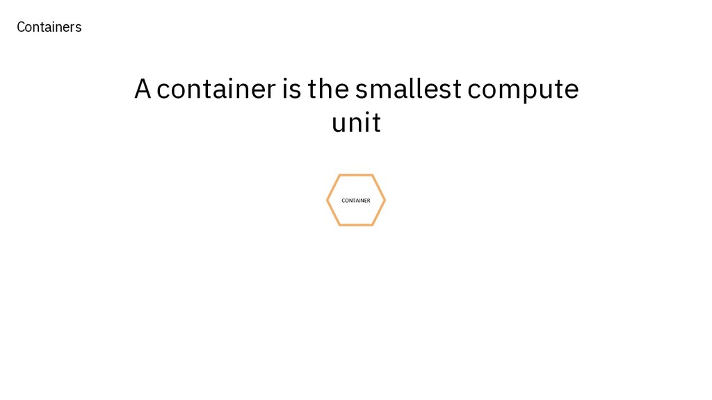 Containers A container is the smallest compute ...